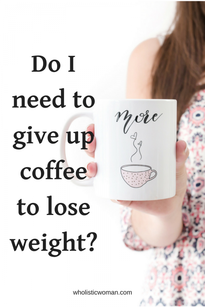 Do I Need to Give Up Coffee to Lose Weight? - Wholistic Woman